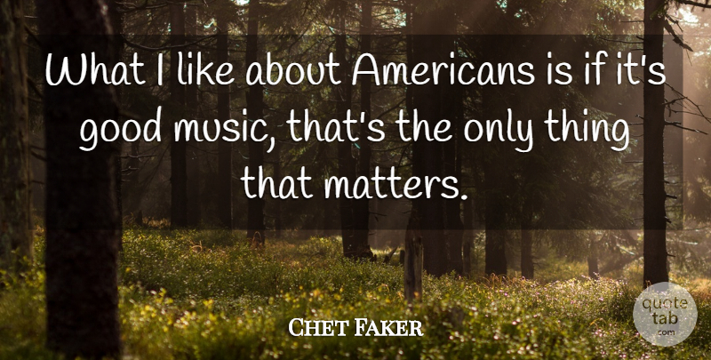 Chet Faker Quote About Good, Music: What I Like About Americans...