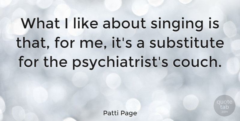 Patti Page Quote About Singing, Substitutes, Couches: What I Like About Singing...
