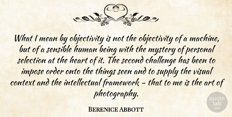 Berenice Abbott Quote About Challenge, Context, Framework, Heart, Human: What I Mean By Objectivity...