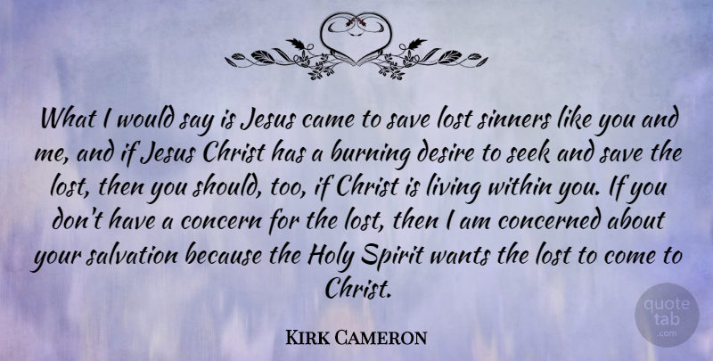 Kirk Cameron Quote About Burning, Came, Christ, Concern, Concerned: What I Would Say Is...