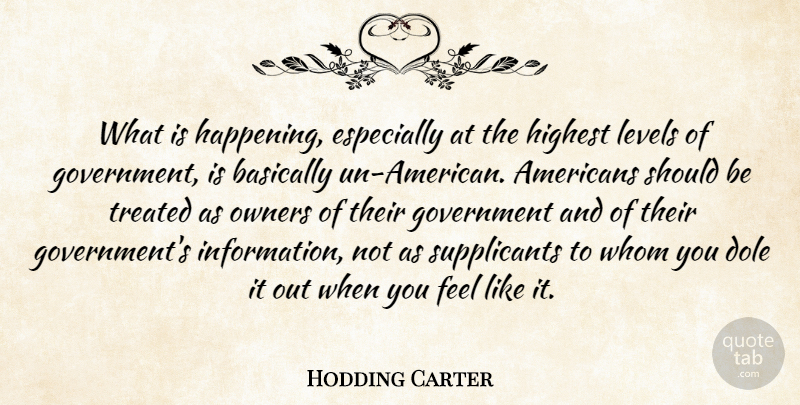 Hodding Carter Quote About Basically, Dole, Government, Highest, Levels: What Is Happening Especially At...