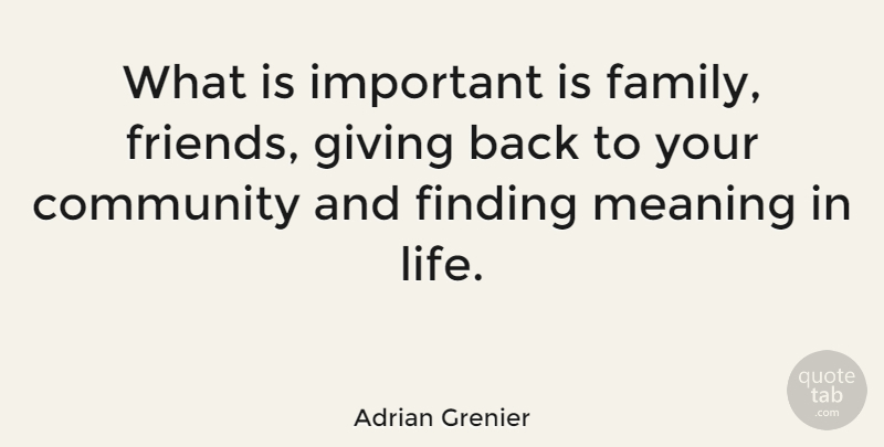 Giving Back Quotes | Adrian Grenier What Is Important Is Family Friends Giving Back To