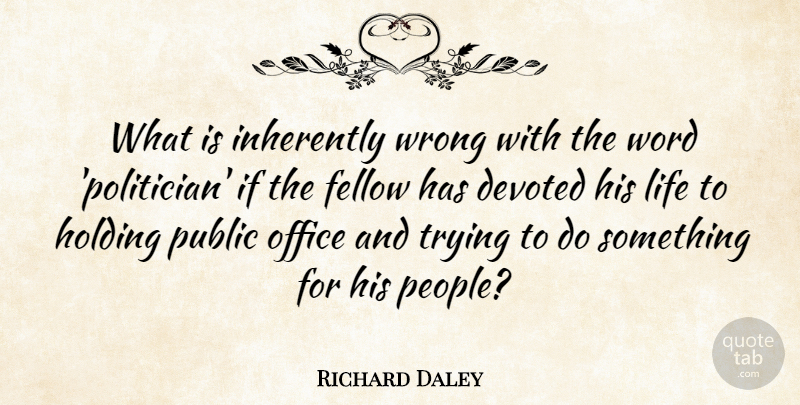 Richard Daley Quote About Devoted, Elections, Fellow, Holding, Inherently: What Is Inherently Wrong With...