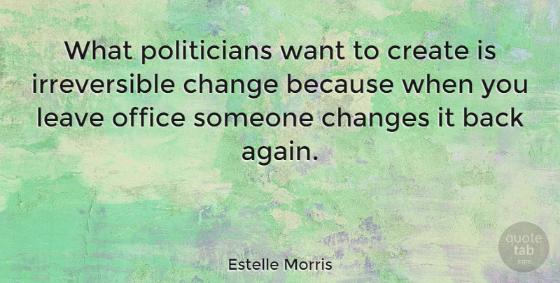 Estelle Morris Quote About Change, Create, Leave, Office, Politics: What Politicians Want To Create...