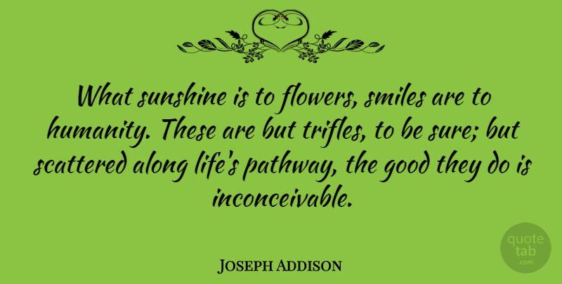 Joseph Addison What Sunshine Is To Flowers Smiles Are To Humanity