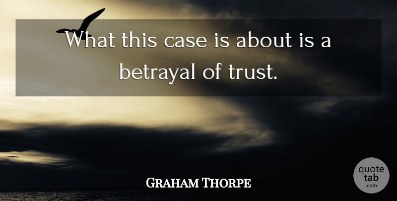 Graham Thorpe Quote About Betrayal, Case: What This Case Is About...