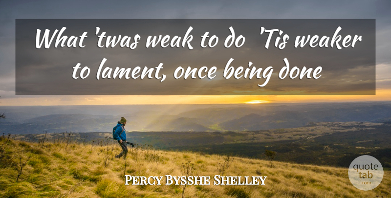 Percy Bysshe Shelley Quote About Weak, Weaker: What Twas Weak To Do...