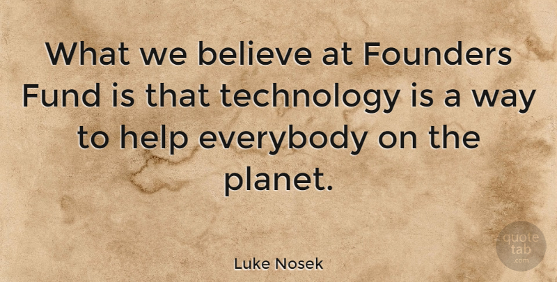 Luke Nosek Quote About Believe, Everybody, Founders, Fund, Technology: What We Believe At Founders...
