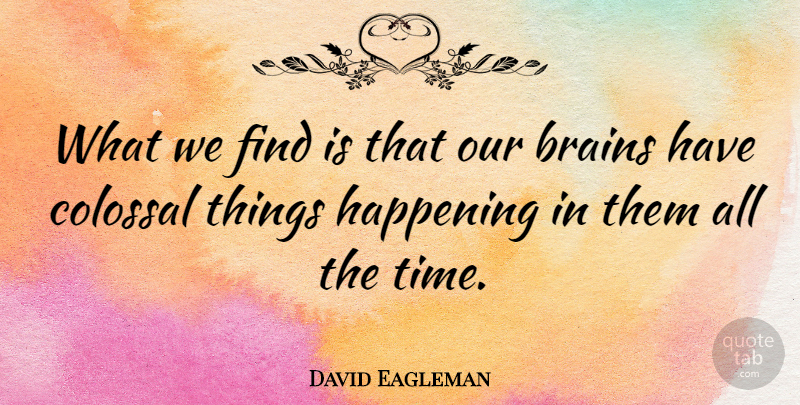 David Eagleman Quote About Brain, Happenings, Colossal: What We Find Is That...