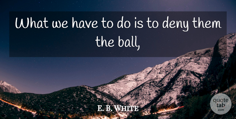 E. B. White Quote About Deny: What We Have To Do...
