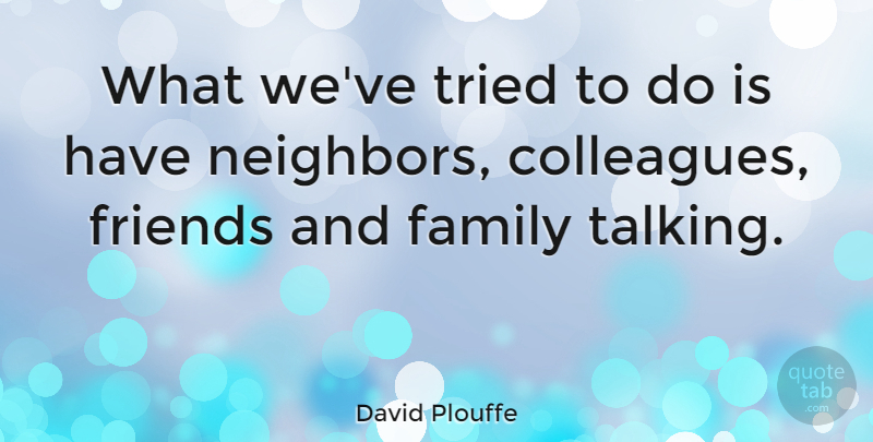 David Plouffe Quote About Talking, Family And Friends, Neighbor: What Weve Tried To Do...
