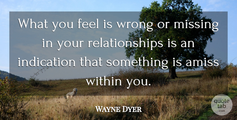 Wayne Dyer Quote About Self Esteem, Self Confidence, Missing: What You Feel Is Wrong...