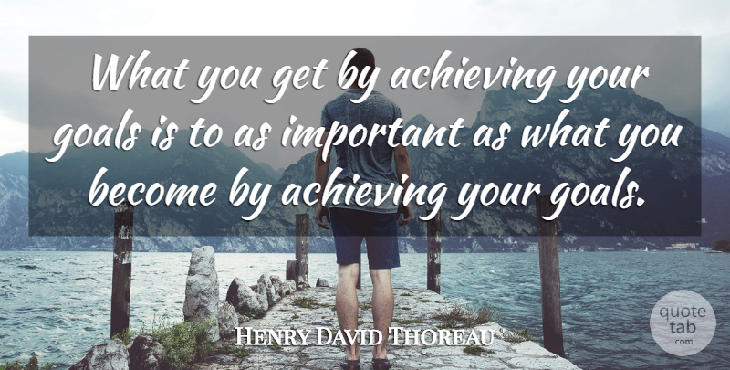 Henry David Thoreau Quote About Achieving, American Author, Goals, Motivational: What You Get By Achieving...