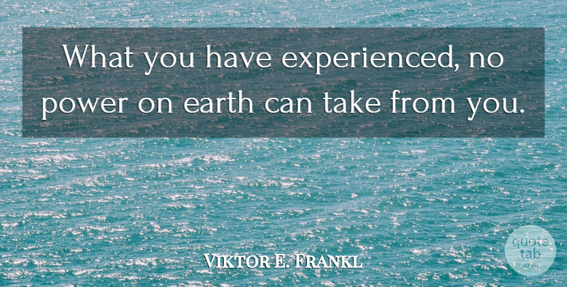 Viktor E. Frankl Quote About Earth, Mans Search For Meaning: What You Have Experienced No...