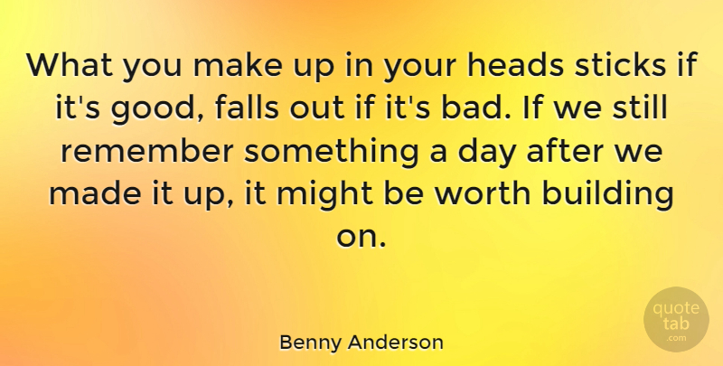 Benny Anderson Quote About Building, Falls, Greek Poet, Heads, Might: What You Make Up In...