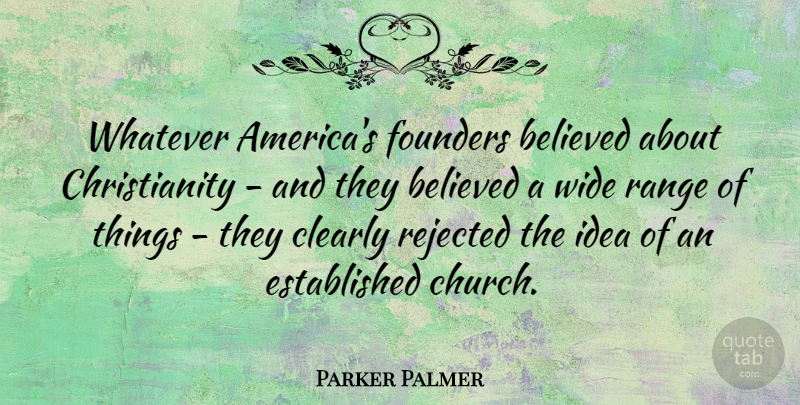Parker Palmer Quote About Believed, Founders, Range, Rejected, Wide: Whatever Americas Founders Believed About...