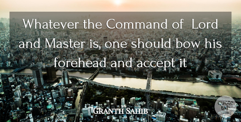 Granth Sahib Quote About Accept, Bow, Command, Forehead, Lord: Whatever The Command Of Lord...