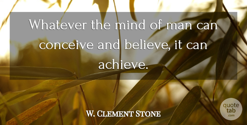 W Clement Stone Whatever The Mind Of Man Can Conceive And Believe