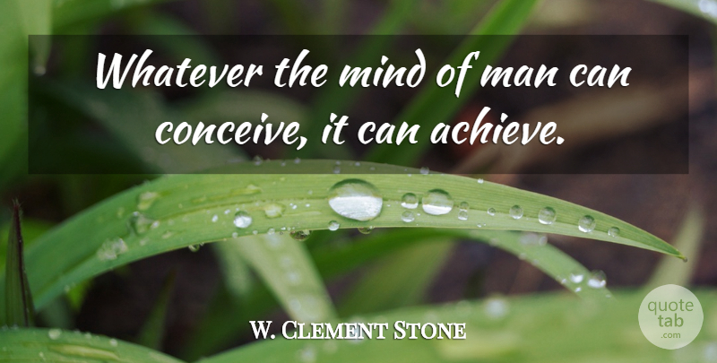 W. Clement Stone Quote About American Businessman, Man, Mind, Whatever: Whatever The Mind Of Man...