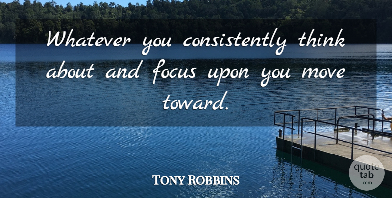 Tony Robbins Quote About Moving, Thinking, Focus: Whatever You Consistently Think About...