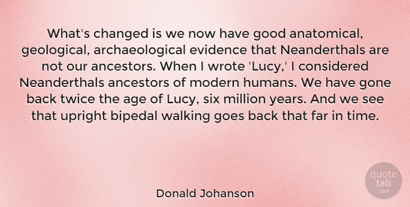 Donald Johanson Quote About Age, Ancestors, Changed, Considered, Evidence: Whats Changed Is We Now...