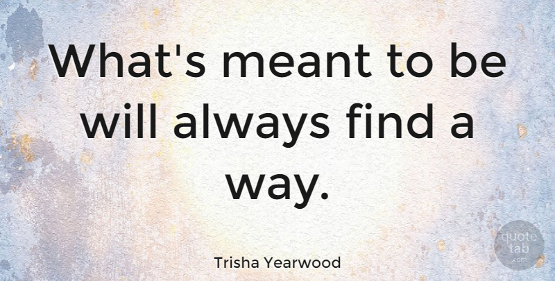 Trisha Yearwood Whats Meant To Be Will Always Find A Way Quotetab