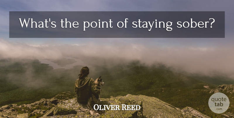 Oliver Reed Whats The Point Of Staying Sober Quotetab