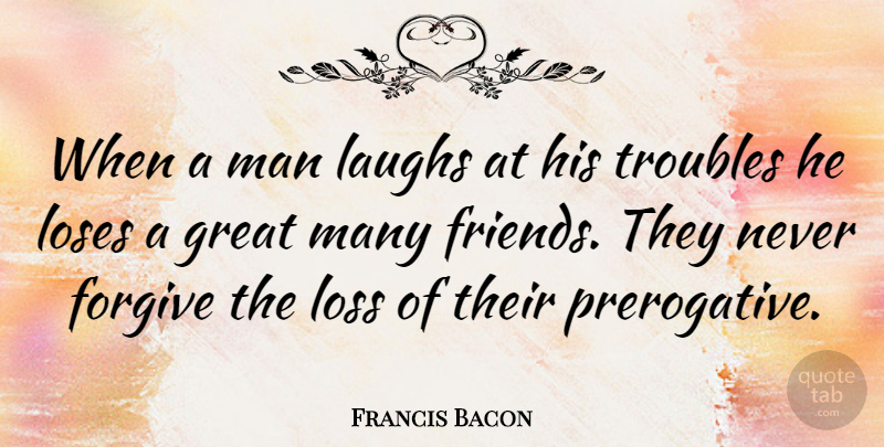 Francis Bacon When A Man Laughs At His Troubles He Loses A