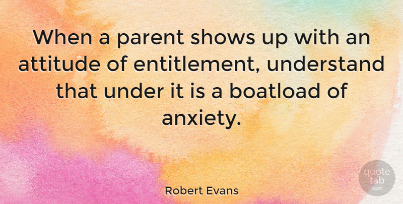 Robert Evans Quote About Attitude, Parenting, Anxiety: When A Parent Shows Up...