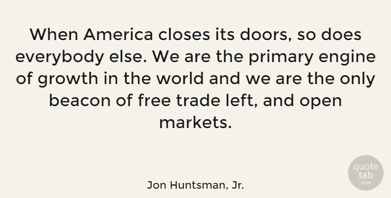 Jon Huntsman, Jr. Quote About America, Beacon, Closes, Engine, Everybody: When America Closes Its Doors...