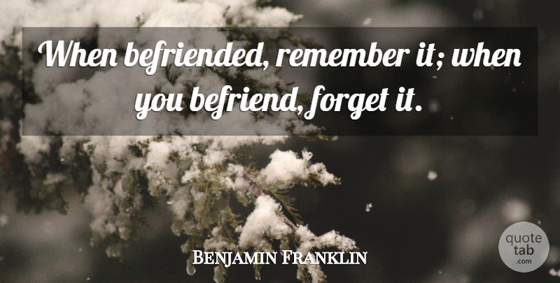 Benjamin Franklin Quote About Gratitude, Befriending, Remember: When Befriended Remember It When...