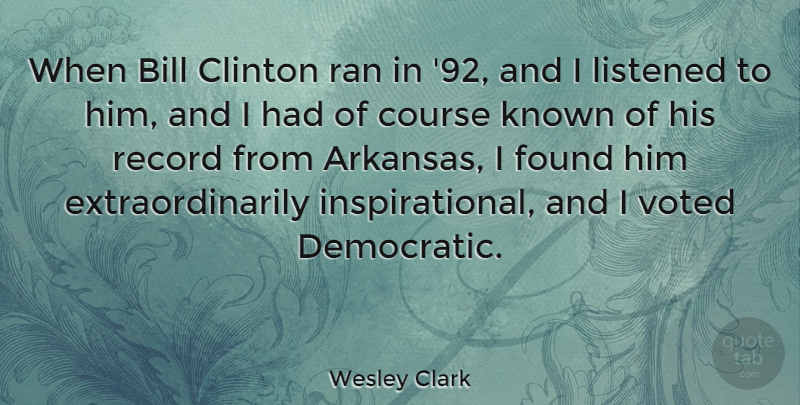 Wesley Clark Quote About Bill, Clinton, Course, Known, Listened: When Bill Clinton Ran In...