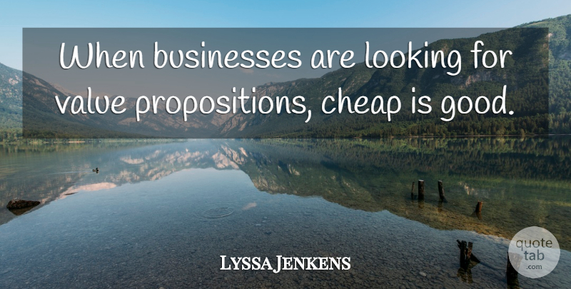 Lyssa Jenkens Quote About Businesses, Cheap, Looking, Value: When Businesses Are Looking For...