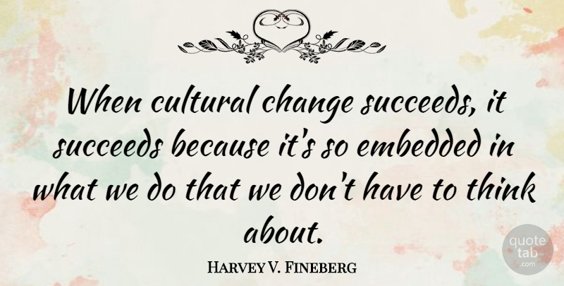 Harvey V. Fineberg Quote About Change, Succeeds: When Cultural Change Succeeds It...