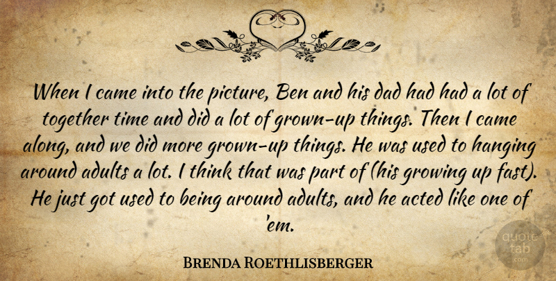 Brenda Roethlisberger Quote About Acted, Ben, Came, Dad, Growing: When I Came Into The...