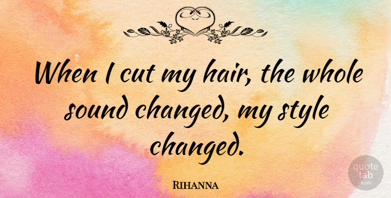 Rihanna When I cut my hair, the whole sound changed, my