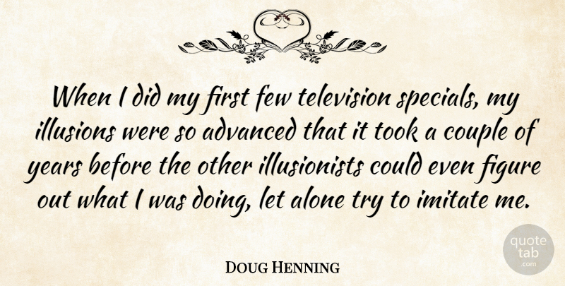 Doug Henning Quote About Advanced, Alone, Few, Figure, Illusions: When I Did My First...