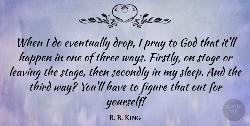 B. B. King Quote About Eventually, Figure, God, Happen, Pray: When I Do Eventually Drop...