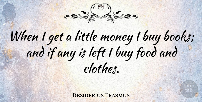 28f0b7dd18f5 Desiderius Erasmus: When I get a little money I buy books; and if ...