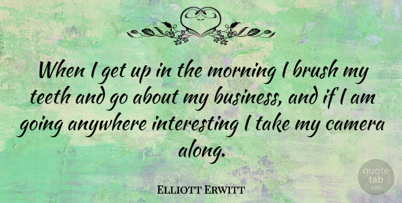 Elliott Erwitt Quote About Morning, Interesting, Cameras: When I Get Up In...