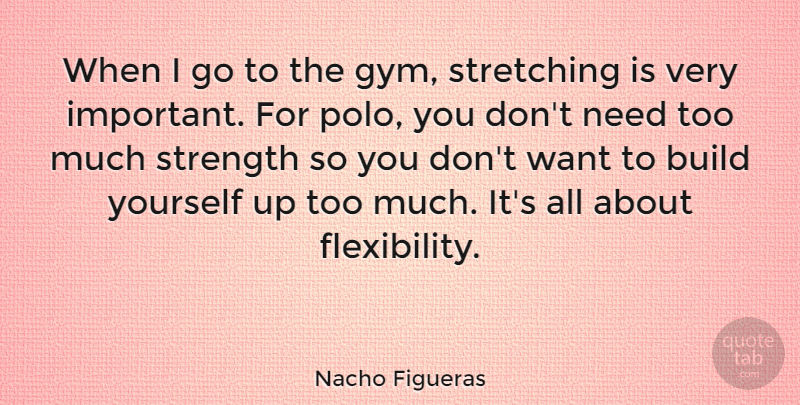 Nacho Figueras Quote About Strength, Stretching: When I Go To The...