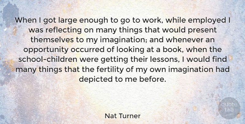 Nat Turner Quote About Depicted, Employed, Fertility, Imagination, Large: When I Got Large Enough...