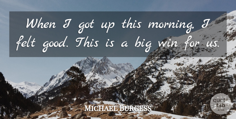 Michael Burgess Quote About Felt, Win: When I Got Up This...