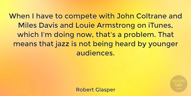 Robert Glasper Quote About Armstrong, Coltrane, Compete, Davis, John: When I Have To Compete...