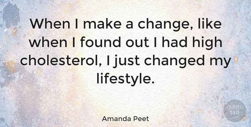 Amanda Peet Quote About Change, Changed, High: When I Make A Change...