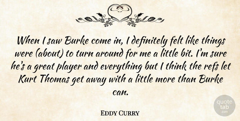 Eddy Curry Quote About Definitely, Felt, Great, Kurt, Player: When I Saw Burke Come...