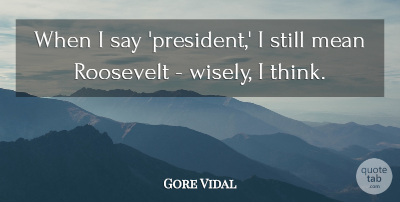 Gore Vidal Quote About Roosevelt: When I Say President I...