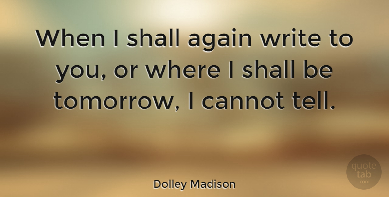 Dolley Madison Quote About Writing, Tomorrow: When I Shall Again Write...