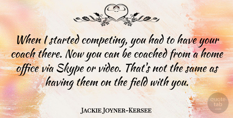 Jackie Joyner-Kersee Quote About Home, Office, Video: When I Started Competing You...