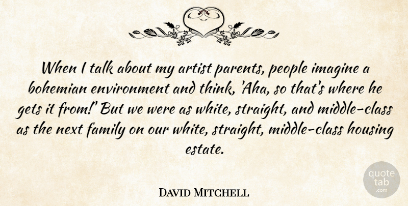 David Mitchell Quote About Bohemian, Environment, Family, Gets, Housing: When I Talk About My...